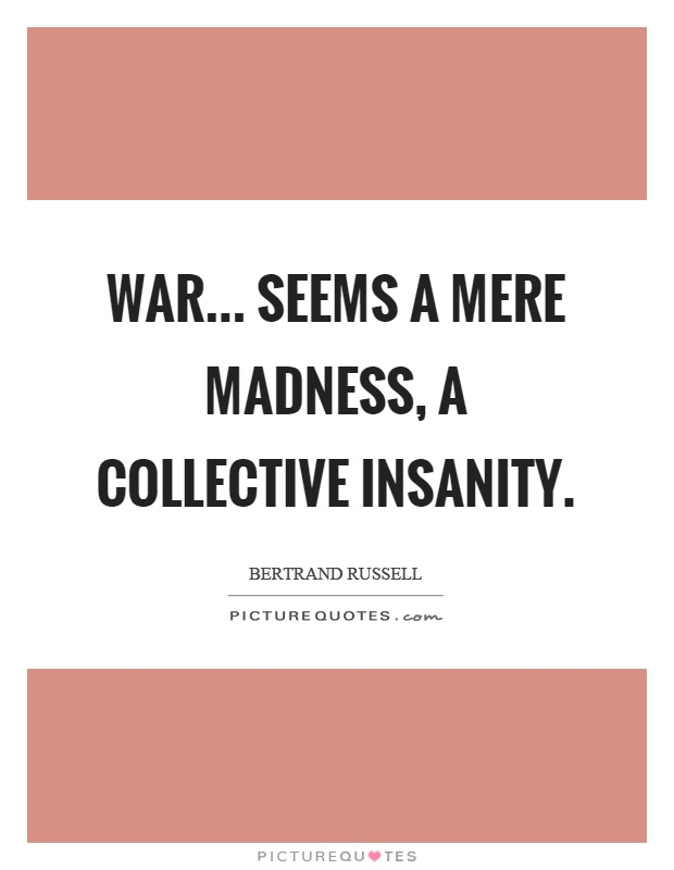 War... seems a mere madness, a collective insanity Picture Quote #1
