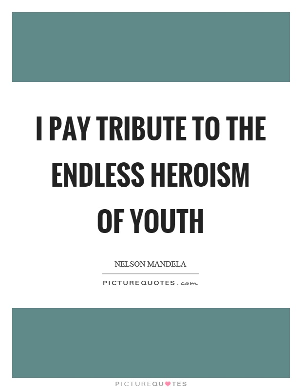 I pay tribute to the endless heroism of youth Picture Quote #1