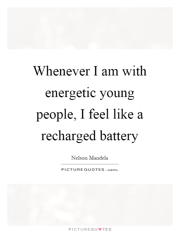 Whenever I am with energetic young people, I feel like a recharged battery Picture Quote #1