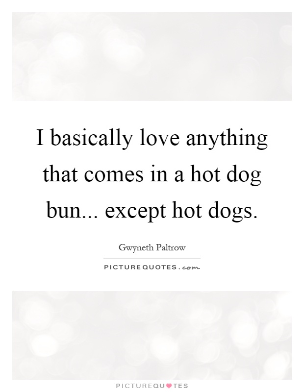 I basically love anything that comes in a hot dog bun... except hot dogs Picture Quote #1