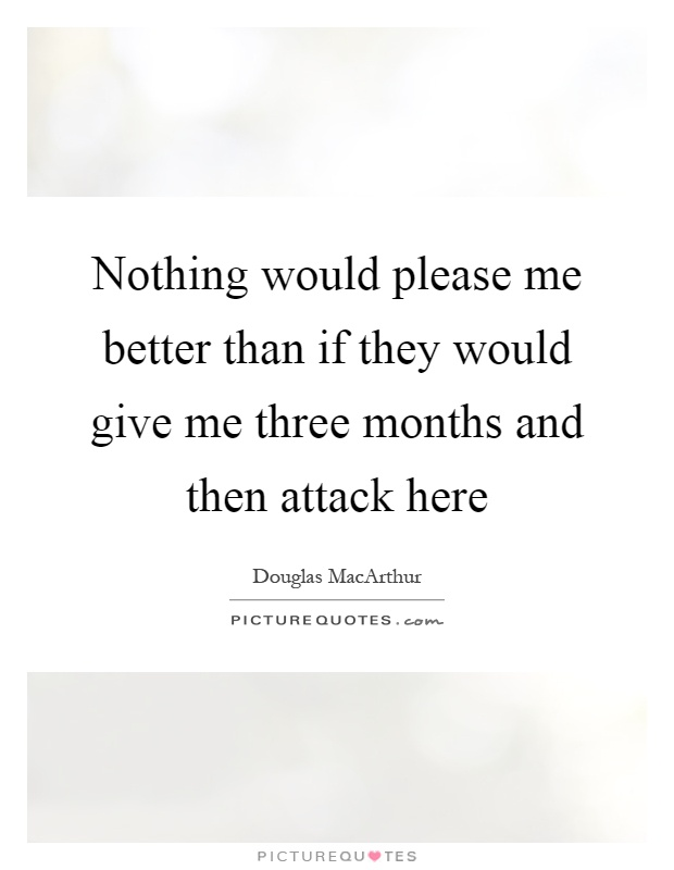 Nothing would please me better than if they would give me three months and then attack here Picture Quote #1