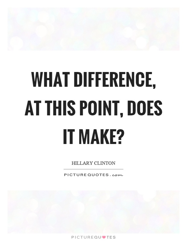 What difference, at this point, does it make? Picture Quote #1