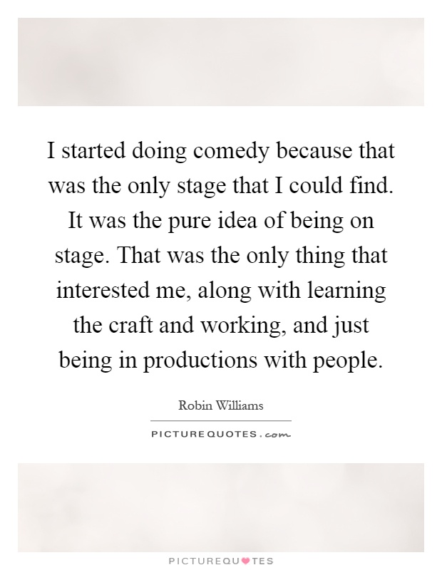 I started doing comedy because that was the only stage that I could find. It was the pure idea of being on stage. That was the only thing that interested me, along with learning the craft and working, and just being in productions with people Picture Quote #1