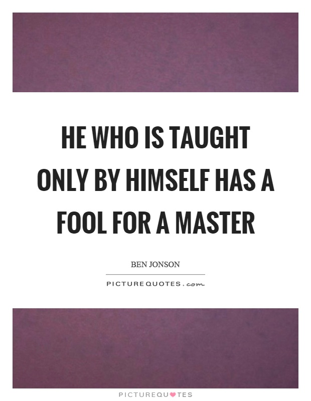 He who is taught only by himself has a fool for a master Picture Quote #1