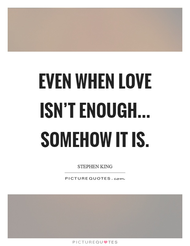 Even when love isn\'t enough... somehow it is | Picture Quotes