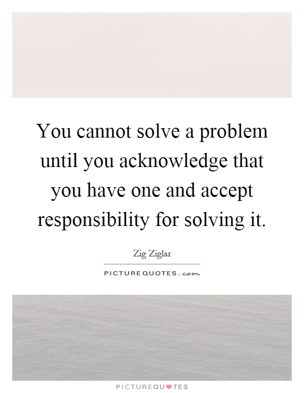 You cannot solve a problem until you acknowledge that you have one and accept responsibility for solving it Picture Quote #1