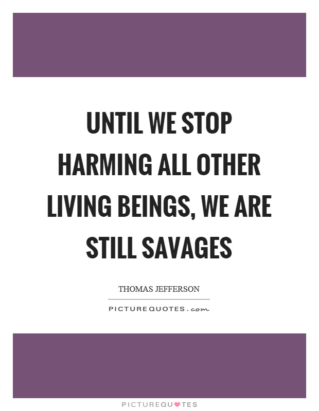 Until we stop harming all other living beings, we are still savages Picture Quote #1