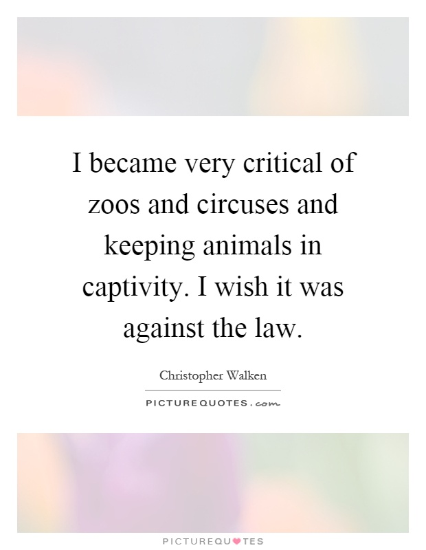 I became very critical of zoos and circuses and keeping animals in captivity. I wish it was against the law Picture Quote #1