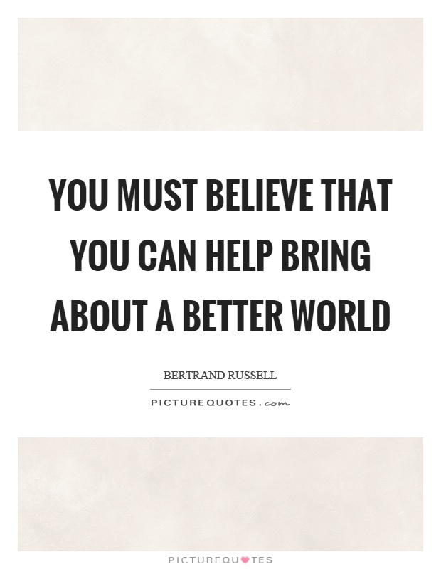 You must believe that you can help bring about a better world Picture Quote #1