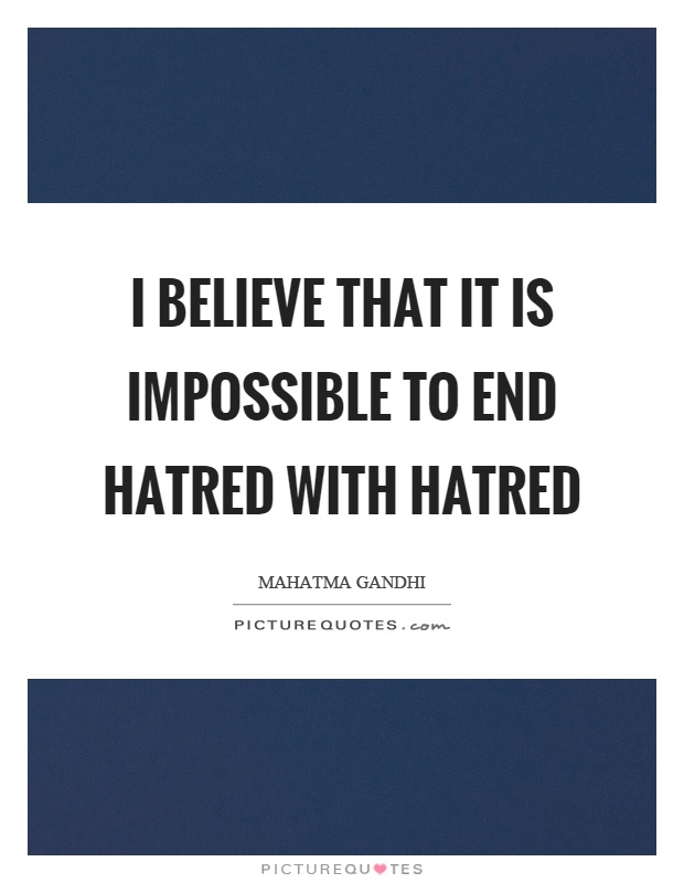 I believe that it is impossible to end hatred with hatred Picture Quote #1