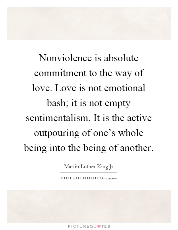 Nonviolence is absolute commitment to the way of love. Love is not emotional bash; it is not empty sentimentalism. It is the active outpouring of one's whole being into the being of another Picture Quote #1