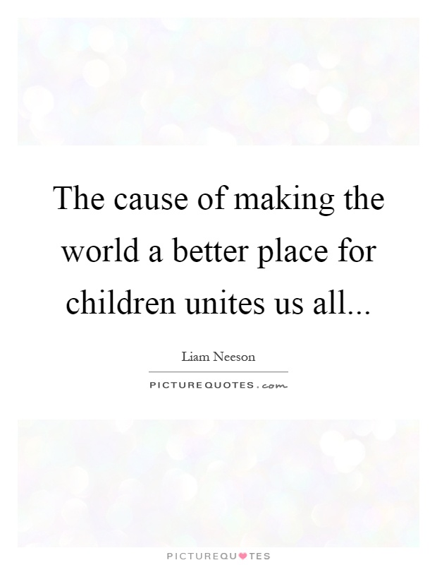 The cause of making the world a better place for children unites us all Picture Quote #1