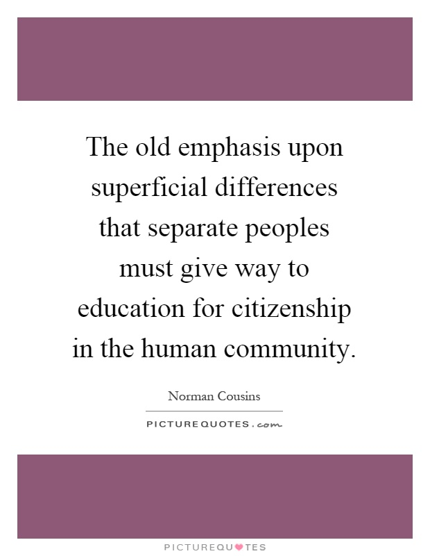 The old emphasis upon superficial differences that separate peoples must give way to education for citizenship in the human community Picture Quote #1