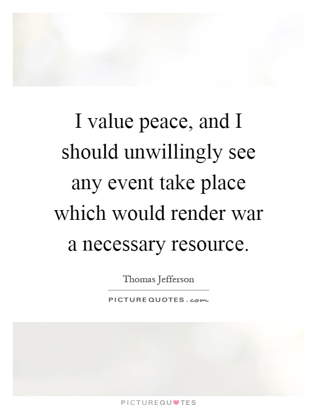 I value peace, and I should unwillingly see any event take place which would render war a necessary resource Picture Quote #1