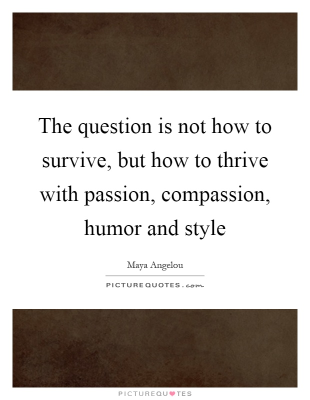 The question is not how to survive, but how to thrive with passion, compassion, humor and style Picture Quote #1
