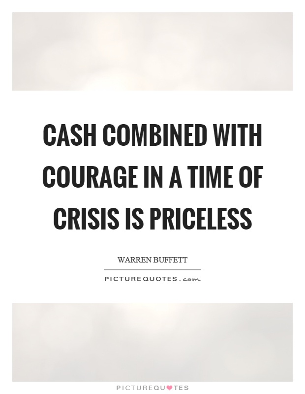 Cash combined with courage in a time of crisis is priceless Picture Quote #1