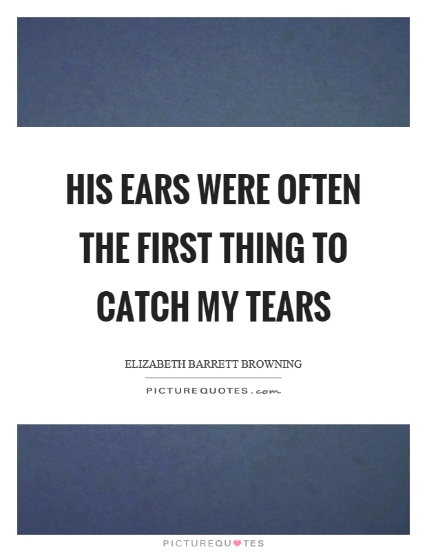 His ears were often the first thing to catch my tears Picture Quote #1