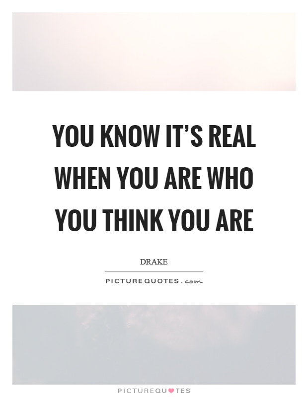 You know it's real when you are who you think you are Picture Quote #1