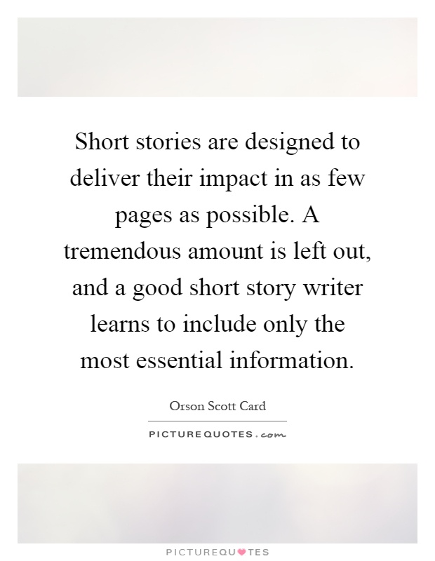 Short stories are designed to deliver their impact in as few pages as possible. A tremendous amount is left out, and a good short story writer learns to include only the most essential information Picture Quote #1