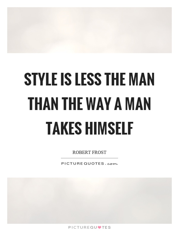 Style is less the man than the way a man takes himself Picture Quote #1