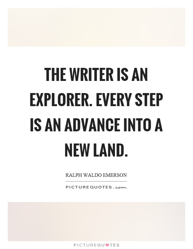 The writer is an explorer. Every step is an advance into a new land Picture Quote #1
