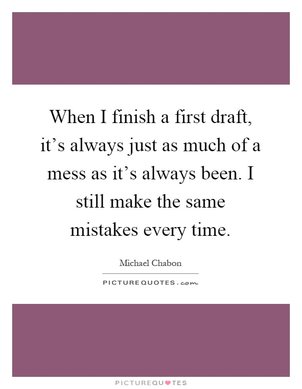 When I finish a first draft, it's always just as much of a mess as it's always been. I still make the same mistakes every time Picture Quote #1