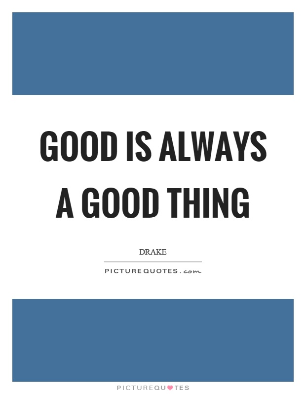 Good is always a good thing Picture Quote #1