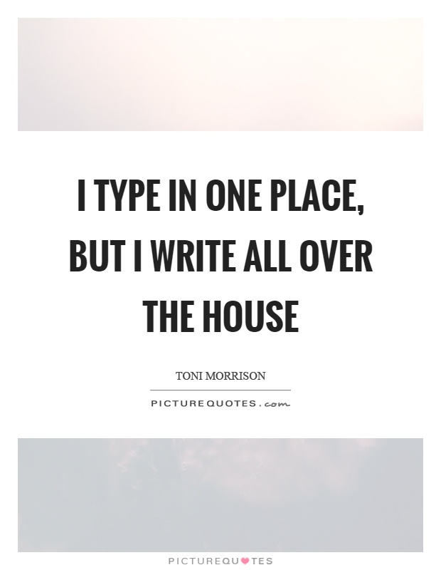 I type in one place, but I write all over the house Picture Quote #1