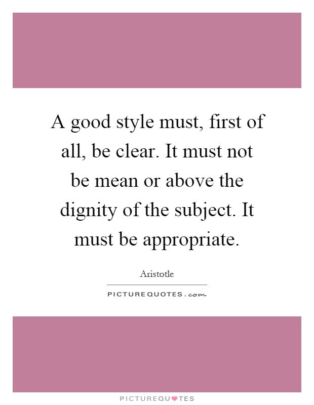 A good style must, first of all, be clear. It must not be mean or above the dignity of the subject. It must be appropriate Picture Quote #1