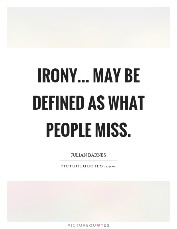 Irony... may be defined as what people miss Picture Quote #1