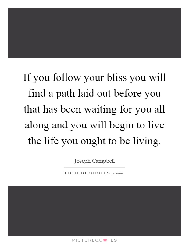 If you follow your bliss you will find a path laid out before you that has been waiting for you all along and you will begin to live the life you ought to be living Picture Quote #1