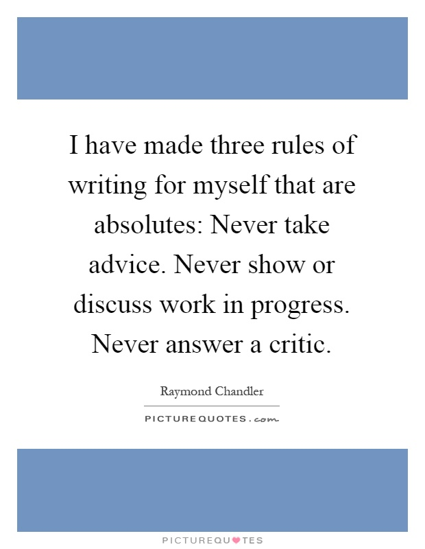 I have made three rules of writing for myself that are absolutes: Never take advice. Never show or discuss work in progress. Never answer a critic Picture Quote #1