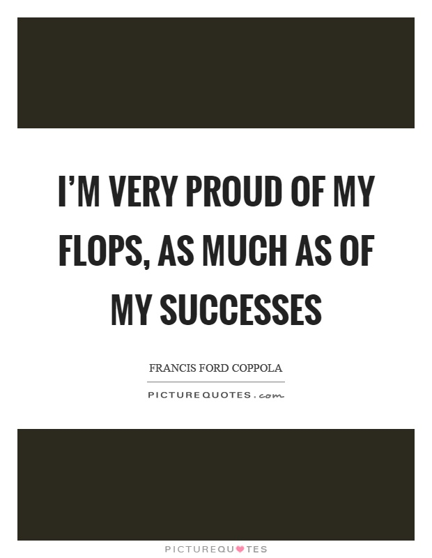 I'm very proud of my flops, as much as of my successes Picture Quote #1