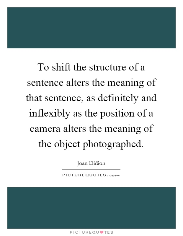 To shift the structure of a sentence alters the meaning of that sentence, as definitely and inflexibly as the position of a camera alters the meaning of the object photographed Picture Quote #1