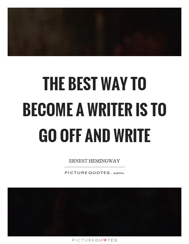 The best way to become a writer is to go off and write Picture Quote #1