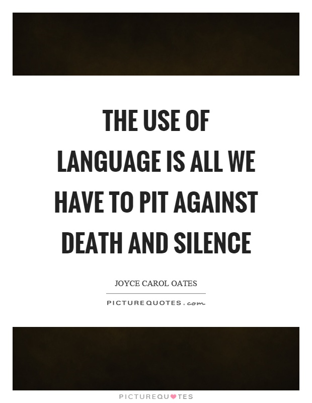 The use of language is all we have to pit against death and silence Picture Quote #1