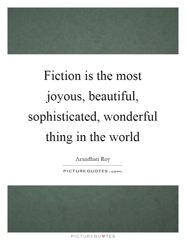 Fiction is the most joyous, beautiful, sophisticated, wonderful thing in the world Picture Quote #1