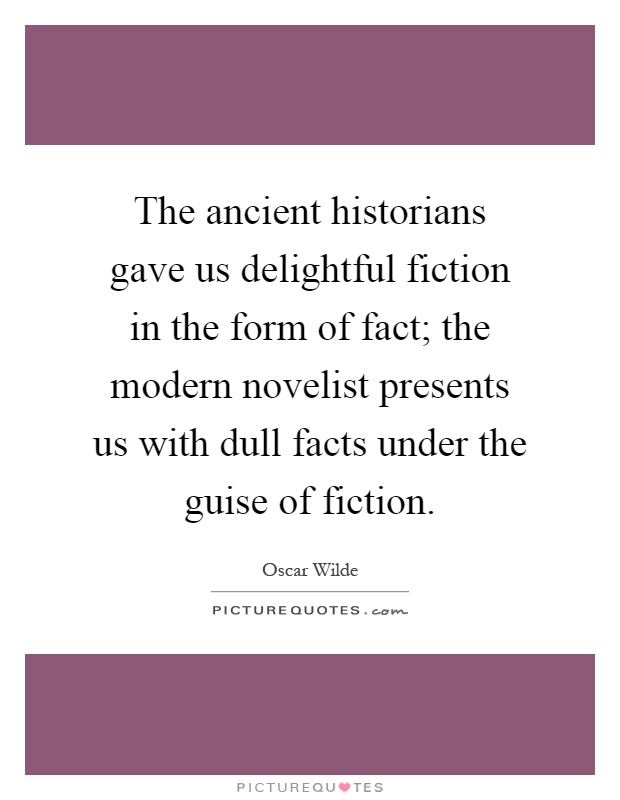 The ancient historians gave us delightful fiction in the form of fact; the modern novelist presents us with dull facts under the guise of fiction Picture Quote #1