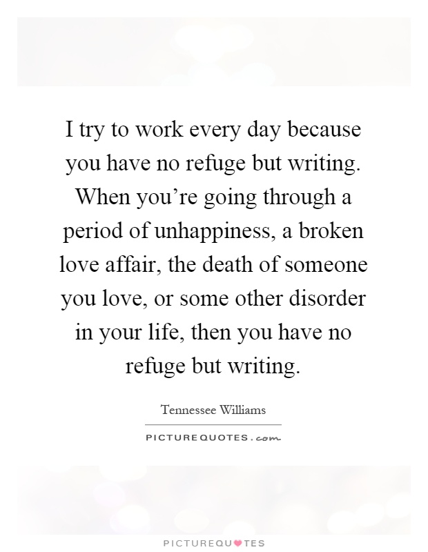 I try to work every day because you have no refuge but writing. When you're going through a period of unhappiness, a broken love affair, the death of someone you love, or some other disorder in your life, then you have no refuge but writing Picture Quote #1