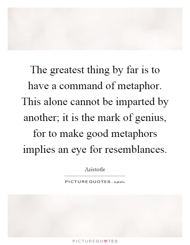 The greatest thing by far is to have a command of metaphor. This alone cannot be imparted by another; it is the mark of genius, for to make good metaphors implies an eye for resemblances Picture Quote #1