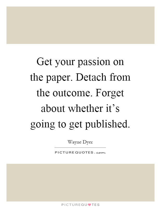 Get your passion on the paper. Detach from the outcome. Forget about whether it's going to get published Picture Quote #1