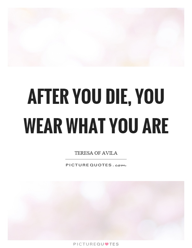 After you die, you wear what you are Picture Quote #1