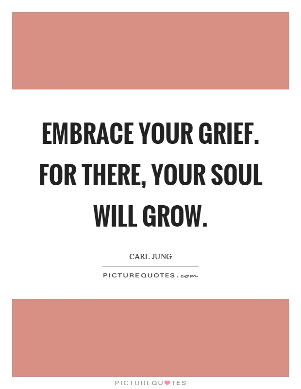 Embrace your grief. For there, your soul will grow Picture Quote #1