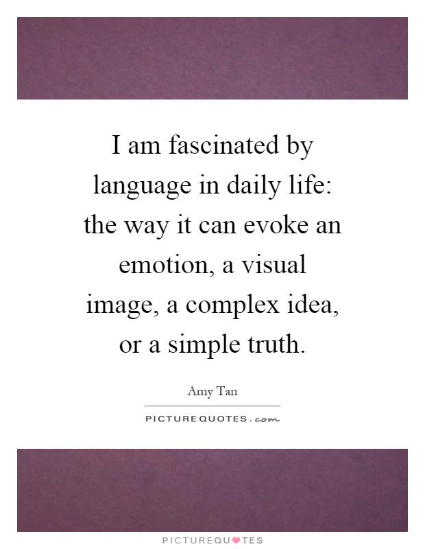 I am fascinated by language in daily life: the way it can evoke an emotion, a visual image, a complex idea, or a simple truth Picture Quote #1