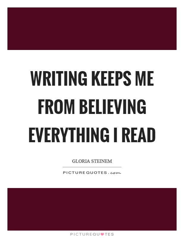 Writing keeps me from believing everything I read Picture Quote #1