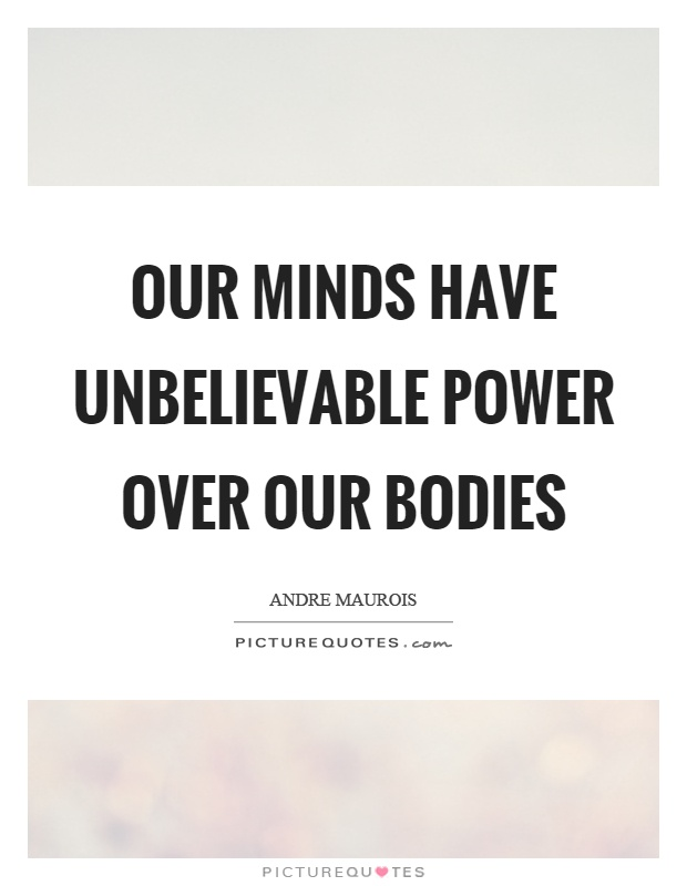 Our minds have unbelievable power over our bodies Picture Quote #1