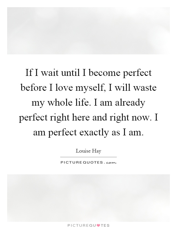 Great If I Wait Until I Become Perfect Before I Love Myself, I Will Waste My  Whole Life. I Am Already Perfect Right Here And Right Now.