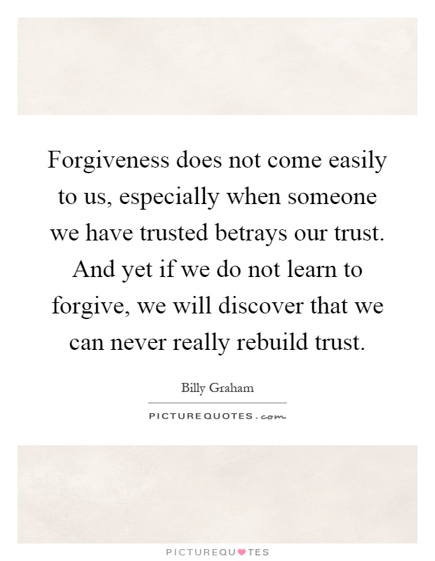 Forgiveness does not come easily to us, especially when someone we have trusted betrays our trust. And yet if we do not learn to forgive, we will discover that we can never really rebuild trust Picture Quote #1