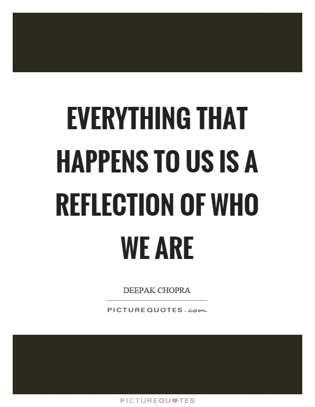 Everything that happens to us is a reflection of who we are Picture Quote #1