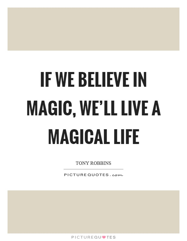 If we believe in magic, we'll live a magical life ...